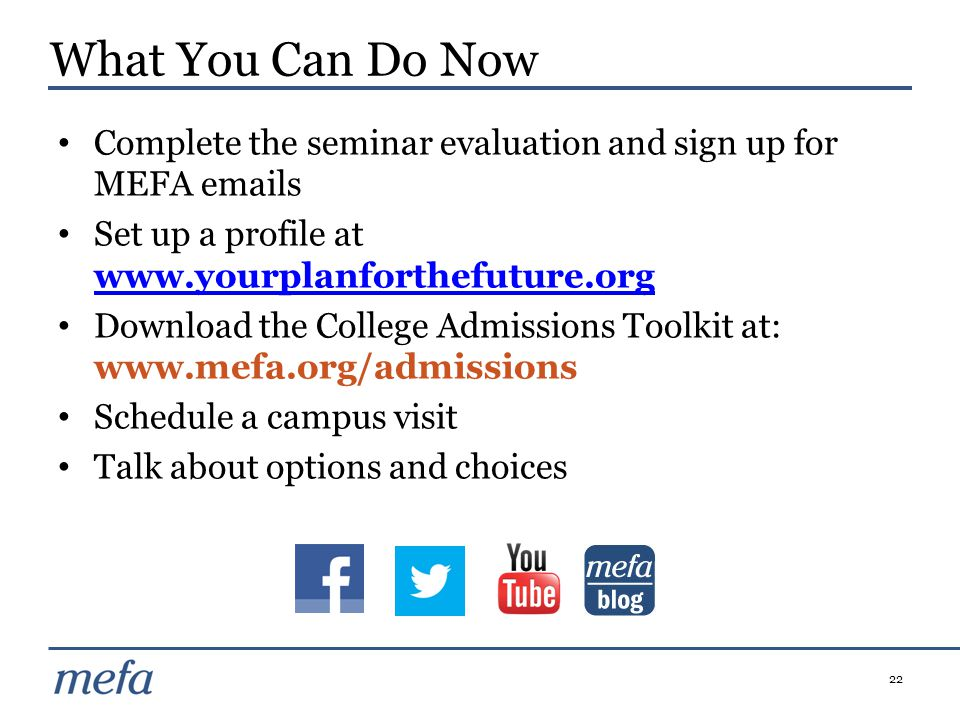 22 Complete the seminar evaluation and sign up for MEFA emails Set up a profile at www.yourplanforthefuture.org www.yourplanforthefuture.org Download the College Admissions Toolkit at: www.mefa.org/admissions Schedule a campus visit Talk about options and choices What You Can Do Now