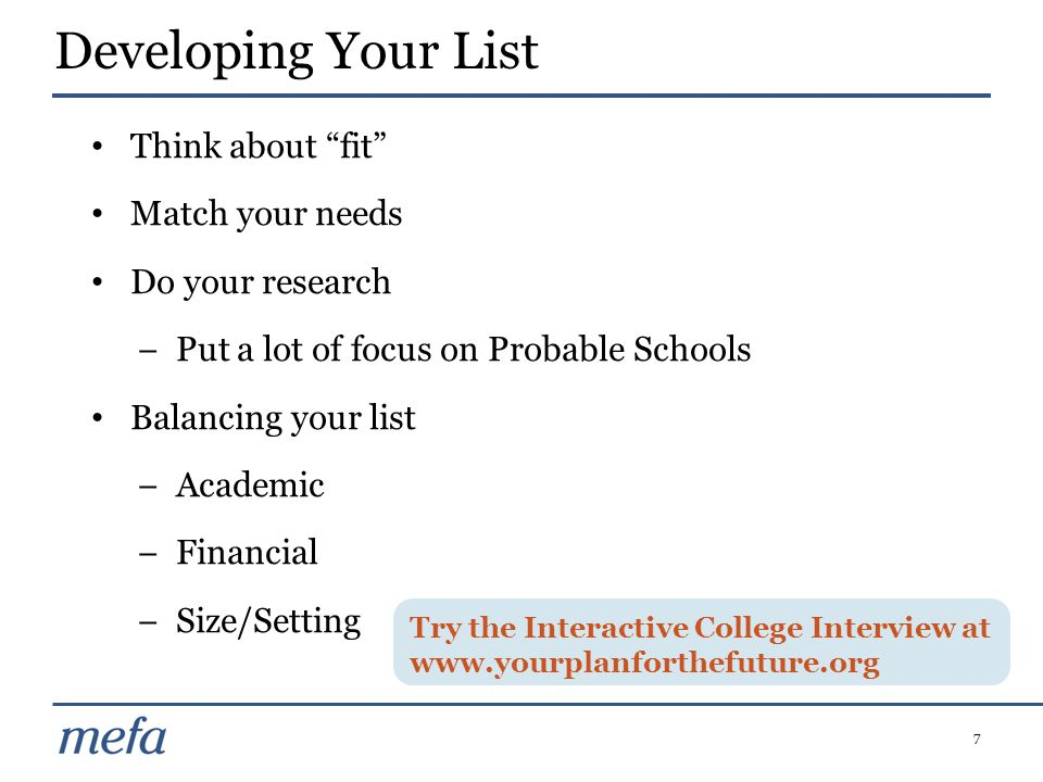 7 Think about fit Match your needs Do your research −Put a lot of focus on Probable Schools Balancing your list −Academic −Financial −Size/Setting Developing Your List Try the Interactive College Interview at www.yourplanforthefuture.org