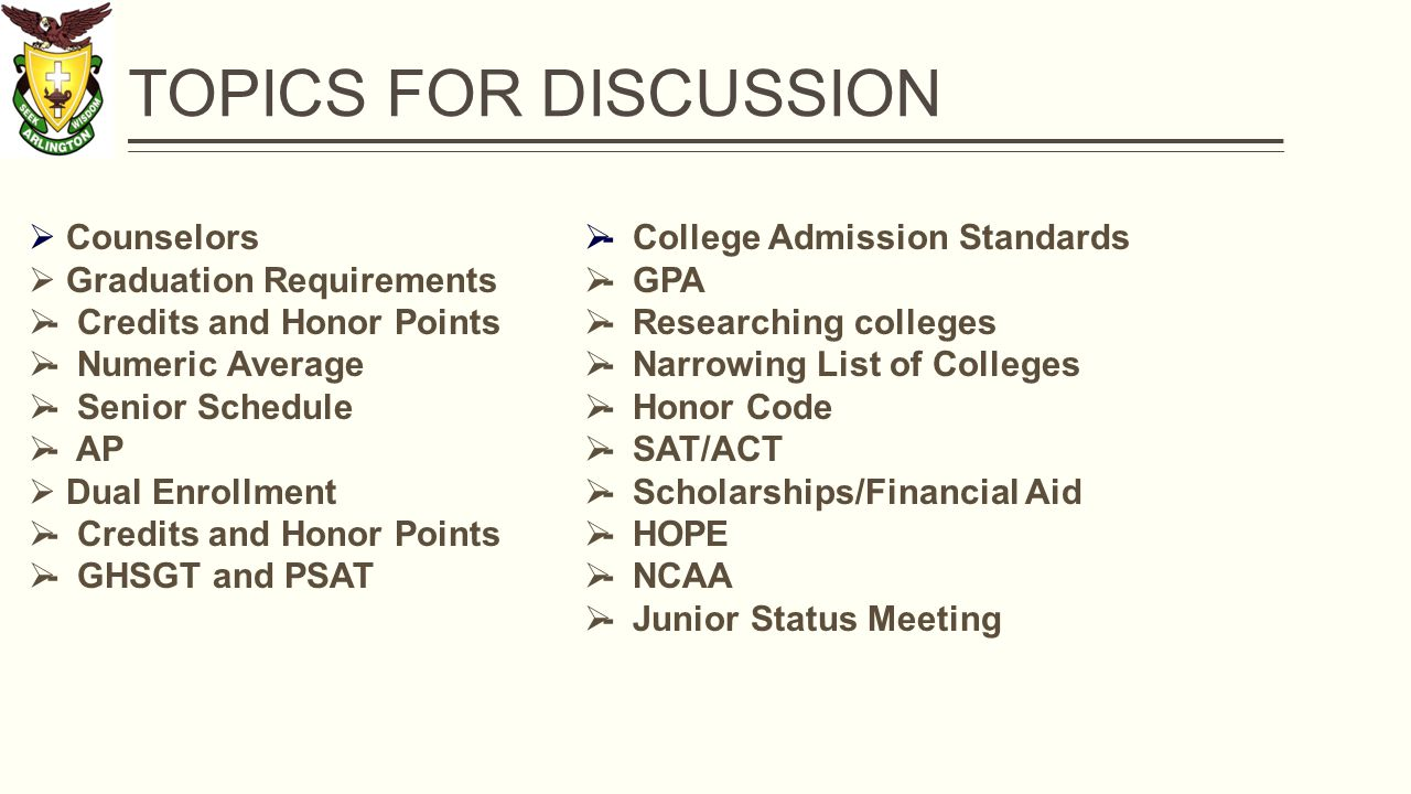 TOPICS FOR DISCUSSION  Counselors  Graduation Requirements  - Credits and Honor Points  - Numeric Average  - Senior Schedule  - AP  Dual Enrollment  - Credits and Honor Points  - GHSGT and PSAT  - College Admission Standards  - GPA  - Researching colleges  - Narrowing List of Colleges  - Honor Code  - SAT/ACT  - Scholarships/Financial Aid  - HOPE  - NCAA  - Junior Status Meeting