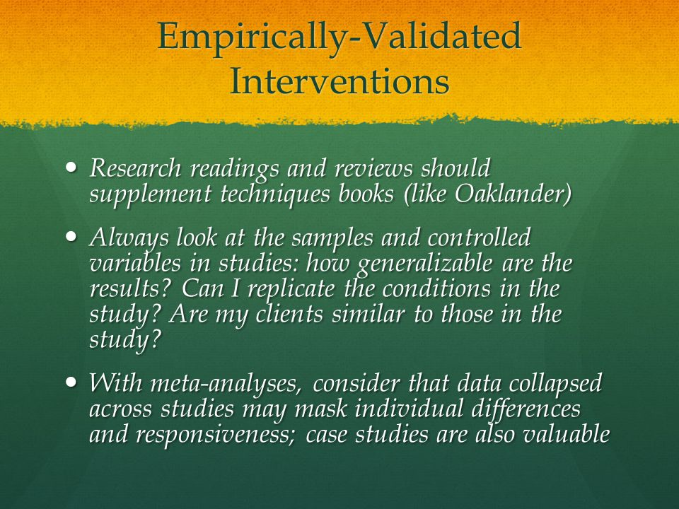 Empirically-Validated Interventions Research readings and reviews should supplement techniques books (like Oaklander) Research readings and reviews sh