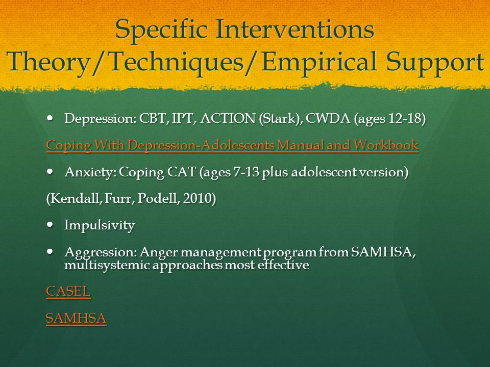 Specific Interventions Theory/Techniques/Empirical Support Depression: CBT, IPT, ACTION (Stark), CWDA (ages 12-18) Depression: CBT, IPT, ACTION (Stark