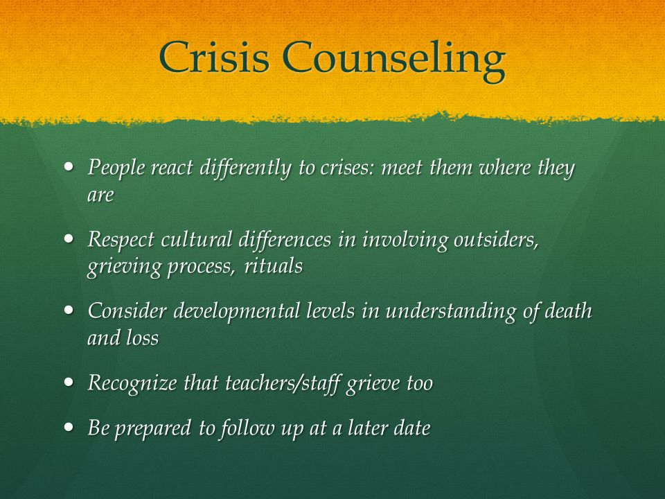 Crisis Counseling People react differently to crises: meet them where they are People react differently to crises: meet them where they are Respect cu