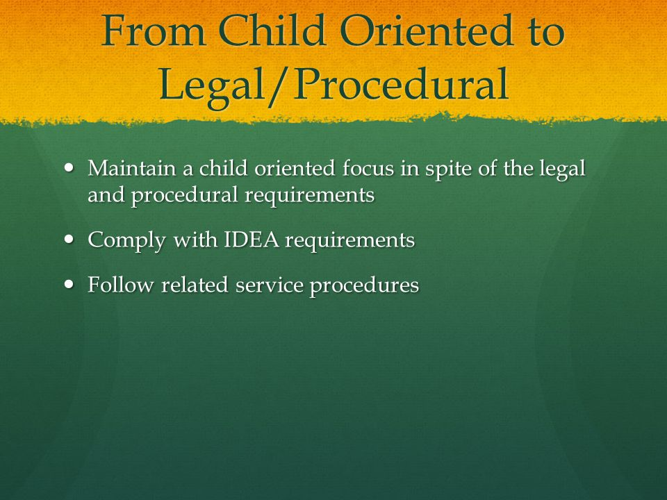 From Child Oriented to Legal/Procedural Maintain a child oriented focus in spite of the legal and procedural requirements Maintain a child oriented fo
