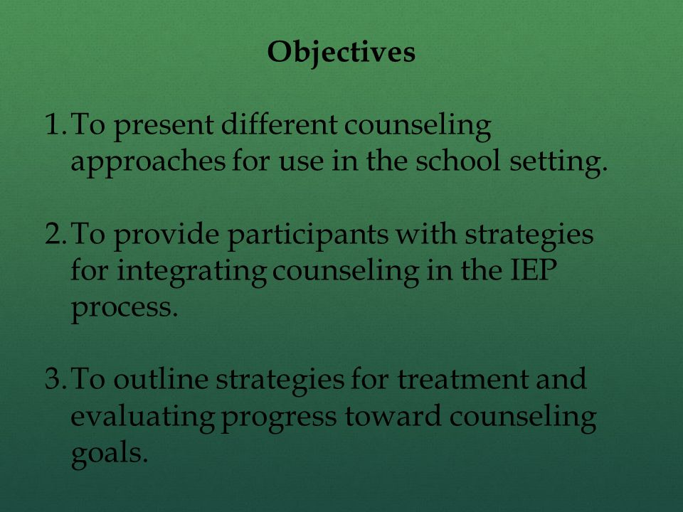 Objectives 1.To present different counseling approaches for use in the school setting. 2.To provide participants with strategies for integrating couns