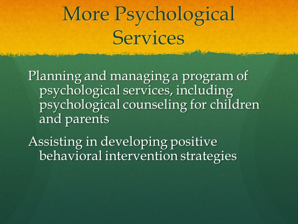 More Psychological Services Planning and managing a program of psychological services, including psychological counseling for children and parents Ass
