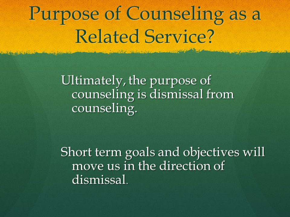 Purpose of Counseling as a Related Service? Ultimately, the purpose of counseling is dismissal from counseling. Short term goals and objectives will m