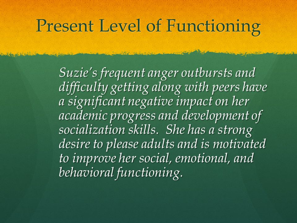 Present Level of Functioning Suzie's frequent anger outbursts and difficulty getting along with peers have a significant negative impact on her academ