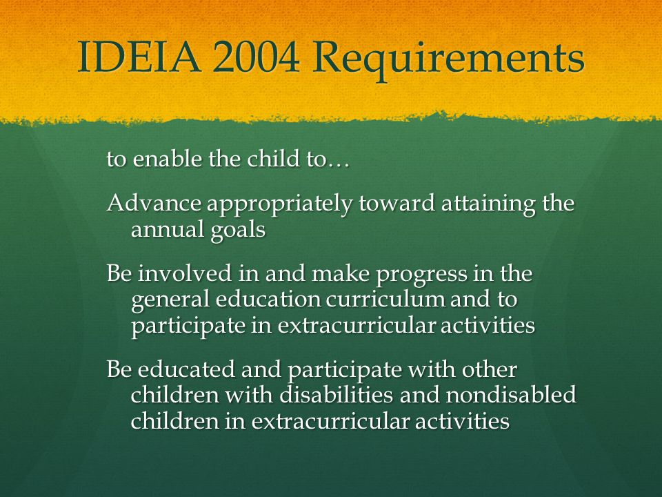 IDEIA 2004 Requirements to enable the child to… Advance appropriately toward attaining the annual goals Be involved in and make progress in the genera