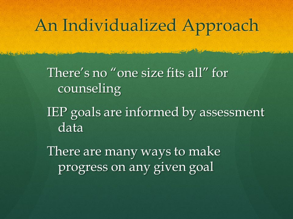 "An Individualized Approach There's no ""one size fits all"" for counseling IEP goals are informed by assessment data There are many ways to make progres"