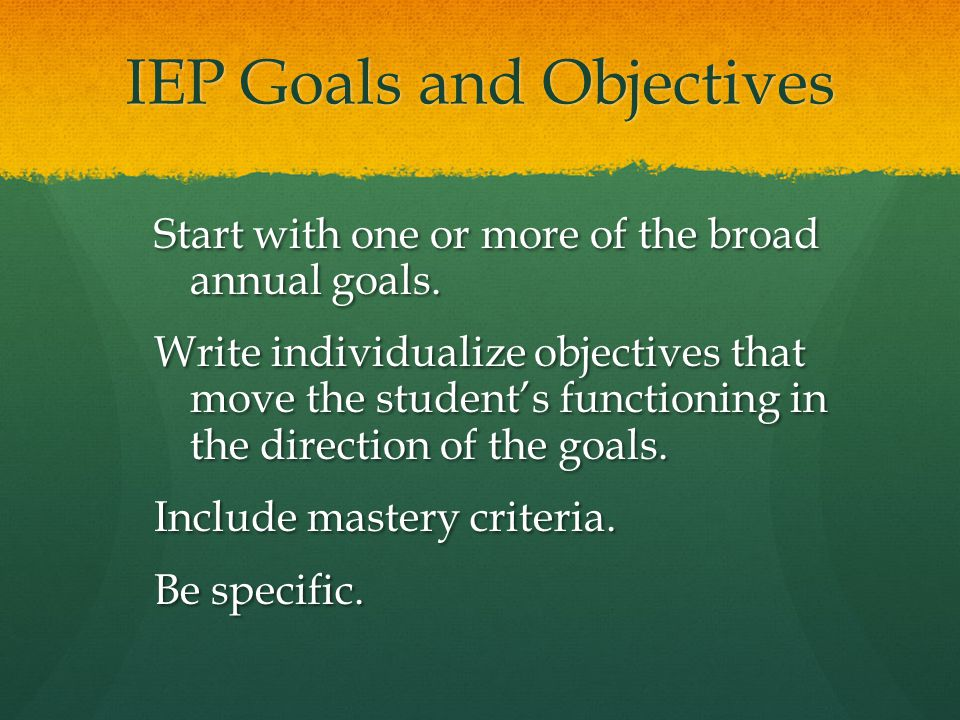 IEP Goals and Objectives Start with one or more of the broad annual goals. Write individualize objectives that move the student's functioning in the d