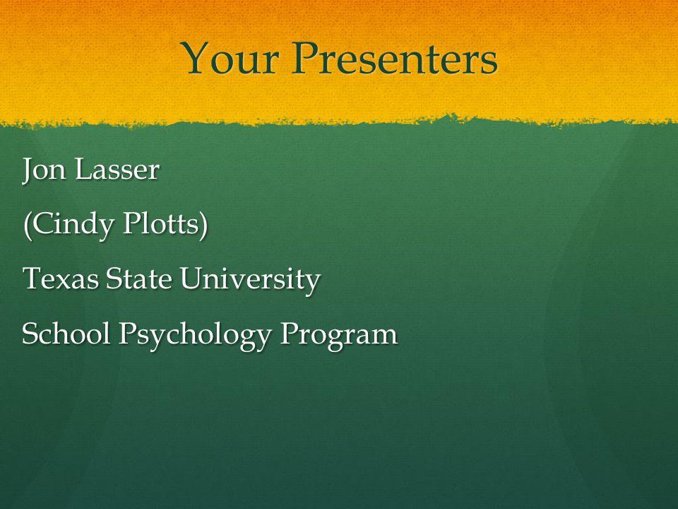 Your Presenters Jon Lasser (Cindy Plotts) Texas State University School Psychology Program