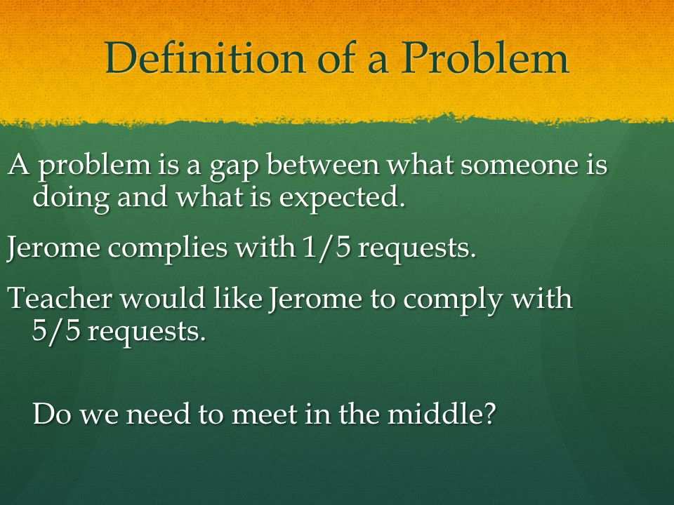 Definition of a Problem A problem is a gap between what someone is doing and what is expected. Jerome complies with 1/5 requests. Teacher would like J