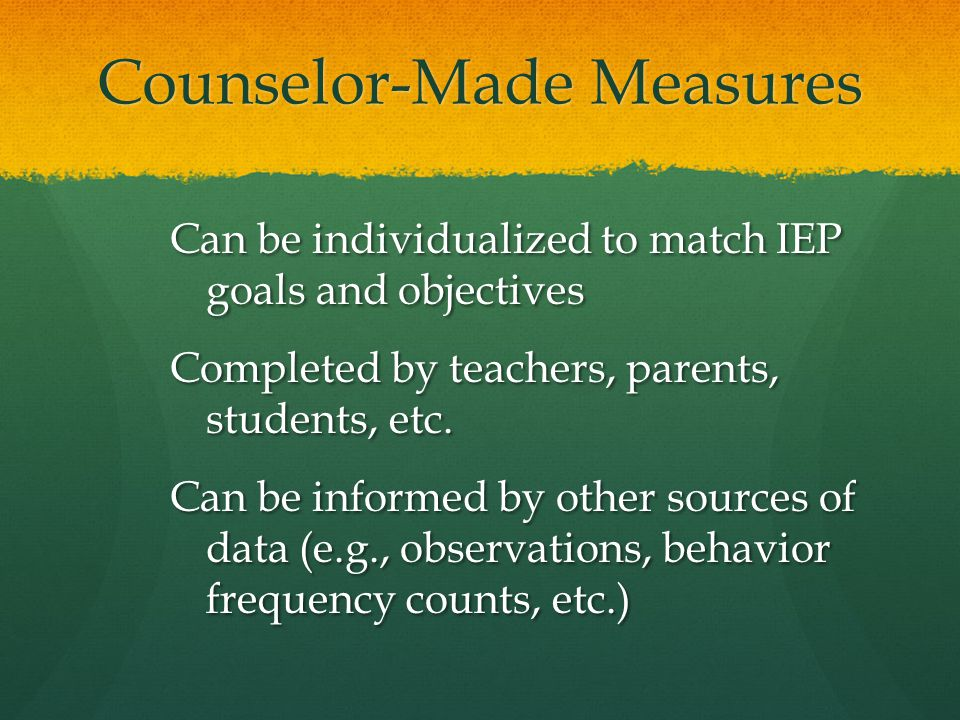 Counselor-Made Measures Can be individualized to match IEP goals and objectives Completed by teachers, parents, students, etc. Can be informed by othe