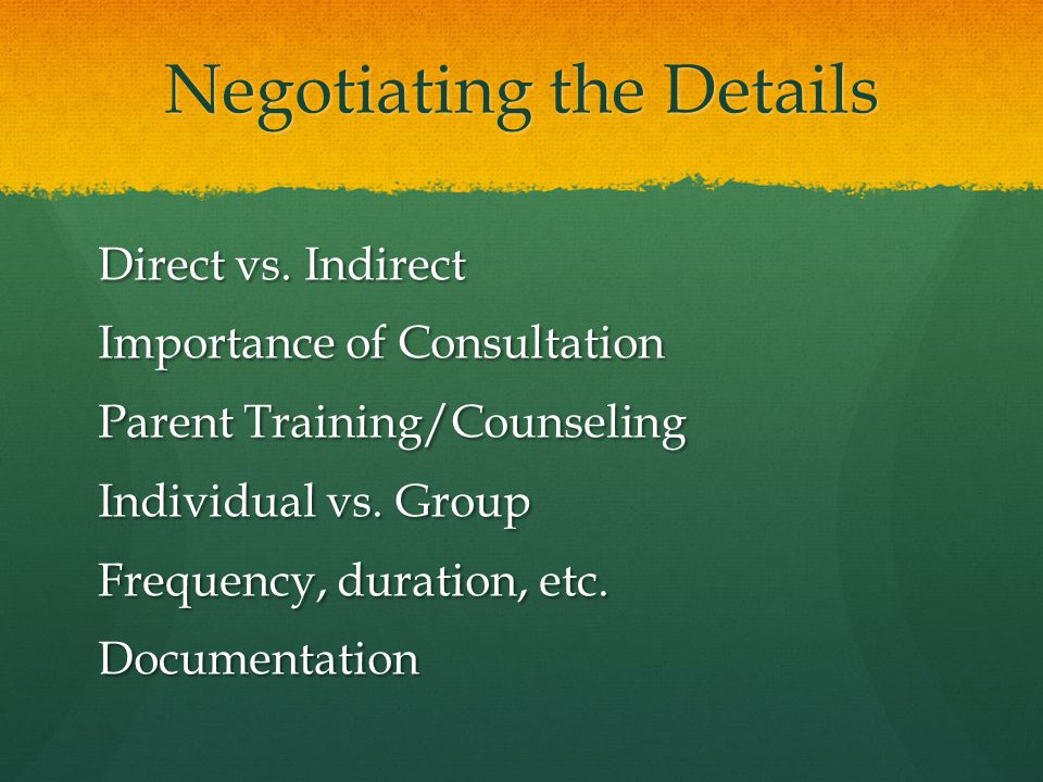 Negotiating the Details Direct vs. Indirect Importance of Consultation Parent Training/Counseling Individual vs. Group Frequency, duration, etc. Docum