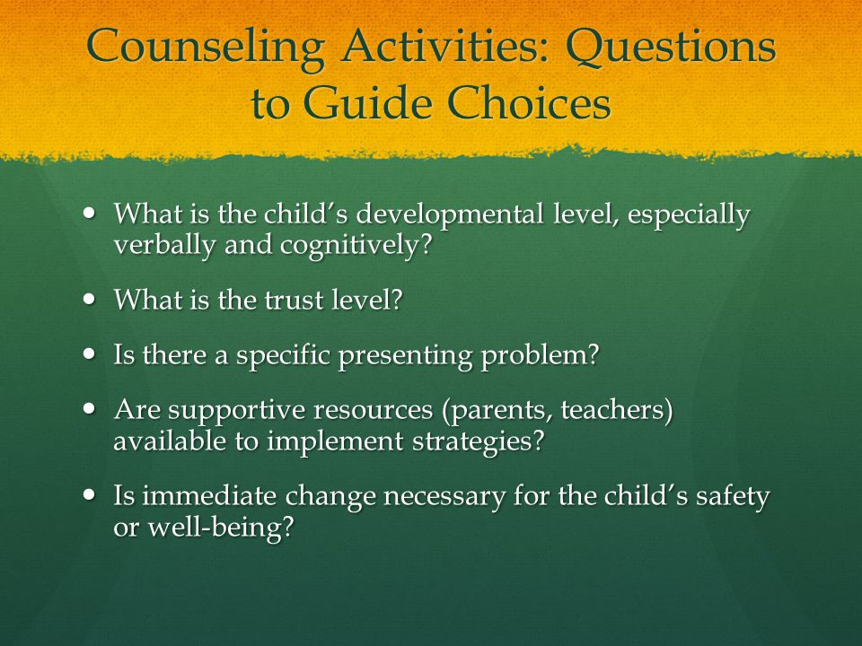Counseling Activities: Questions to Guide Choices What is the child's developmental level, especially verbally and cognitively? What is the child's de