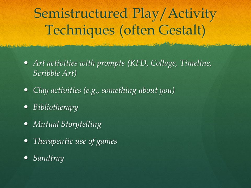 Semistructured Play/Activity Techniques (often Gestalt) Art activities with prompts (KFD, Collage, Timeline, Scribble Art) Art activities with prompts