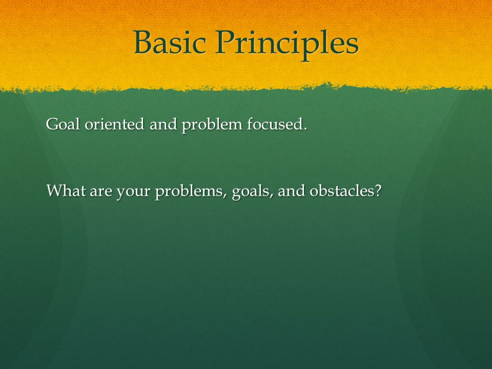 Basic Principles Goal oriented and problem focused. What are your problems, goals, and obstacles?