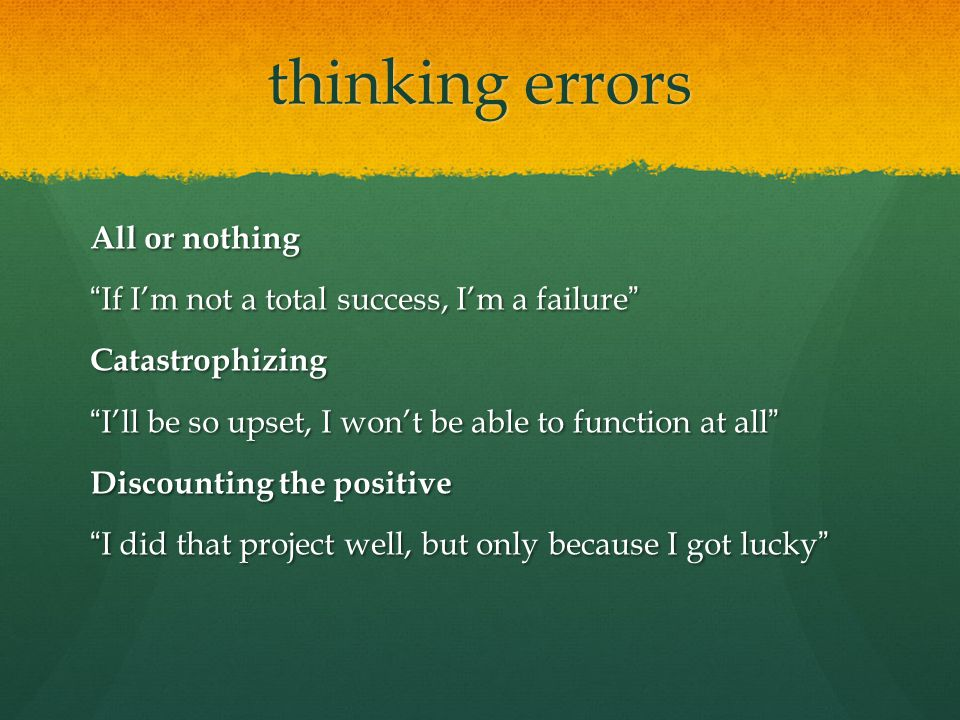 "thinking errors All or nothing ""If I'm not a total success, I'm a failure"" Catastrophizing ""I'll be so upset, I won't be able to function at all"" Disc"