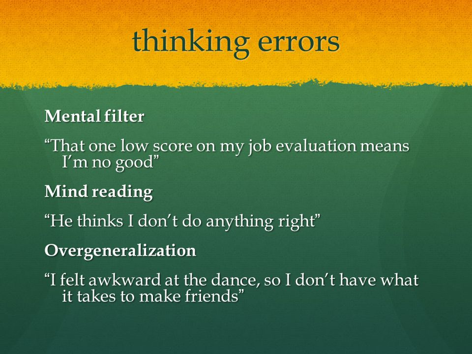 "thinking errors Mental filter ""That one low score on my job evaluation means I'm no good"" Mind reading ""He thinks I don't do anything right"" Overgener"
