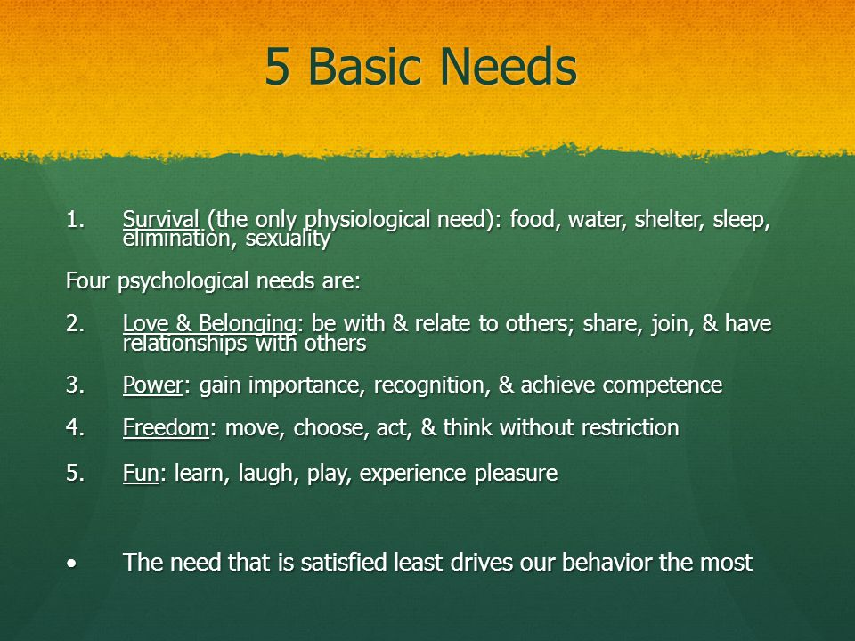 5 Basic Needs 1.Survival (the only physiological need): food, water, shelter, sleep, elimination, sexuality Four psychological needs are: 2.Love & Bel