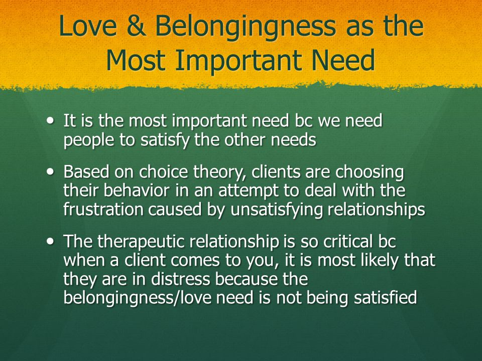 Love & Belongingness as the Most Important Need It is the most important need bc we need people to satisfy the other needs It is the most important ne