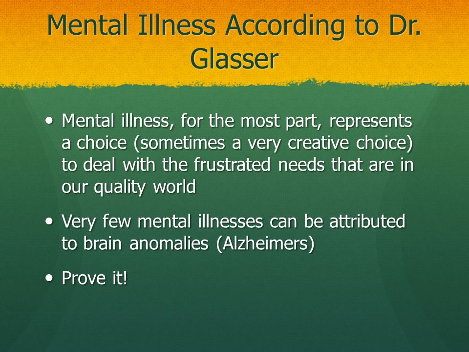 Mental Illness According to Dr. Glasser Mental illness, for the most part, represents a choice (sometimes a very creative choice) to deal with the fru