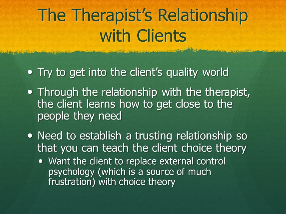 The Therapist's Relationship with Clients Try to get into the client's quality world Try to get into the client's quality world Through the relationsh