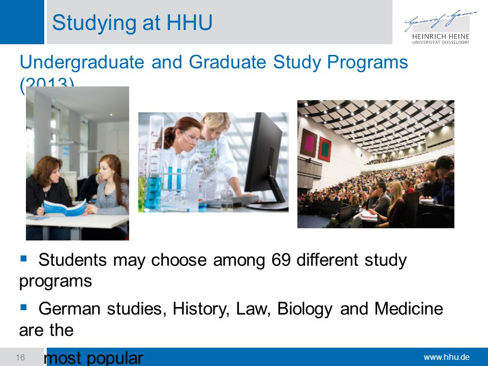 www.hhu.de Studying at HHU 16  Students may choose among 69 different study programs  German studies, History, Law, Biology and Medicine are the most popular Undergraduate and Graduate Study Programs (2013)