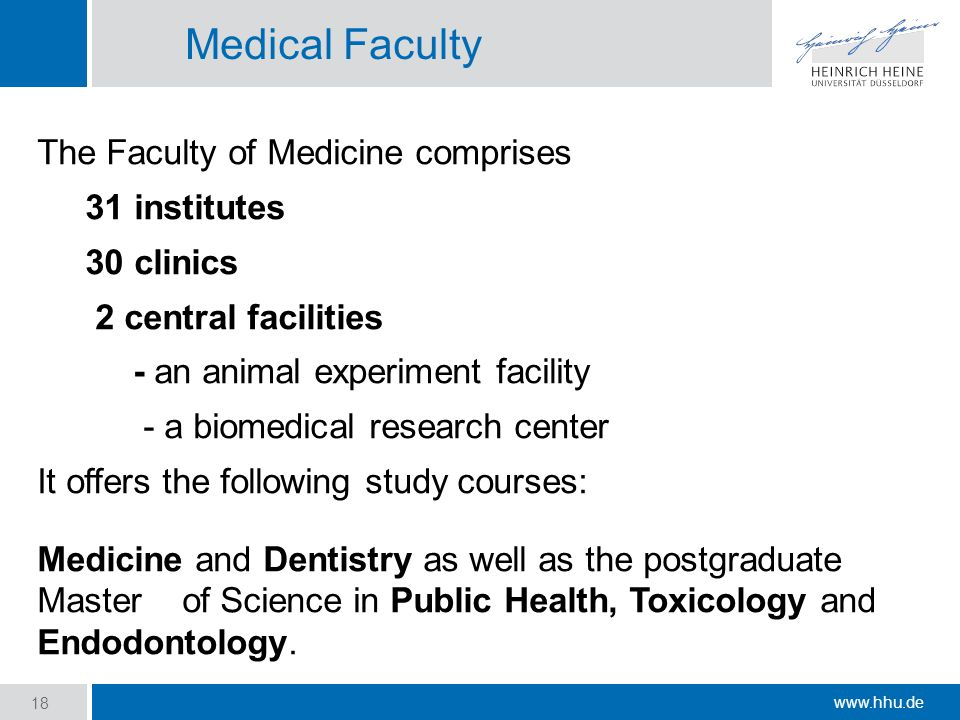 www.hhu.de Medical Faculty The Faculty of Medicine comprises 31 institutes 30 clinics 2 central facilities - an animal experiment facility - a biomedical research center It offers the following study courses: Medicine and Dentistry as well as the postgraduate Master of Science in Public Health, Toxicology and Endodontology.