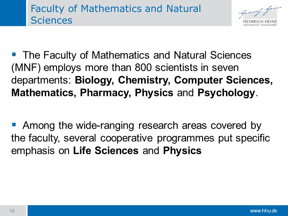 www.hhu.de Faculty of Mathematics and Natural Sciences  The Faculty of Mathematics and Natural Sciences (MNF) employs more than 800 scientists in seven departments: Biology, Chemistry, Computer Sciences, Mathematics, Pharmacy, Physics and Psychology.
