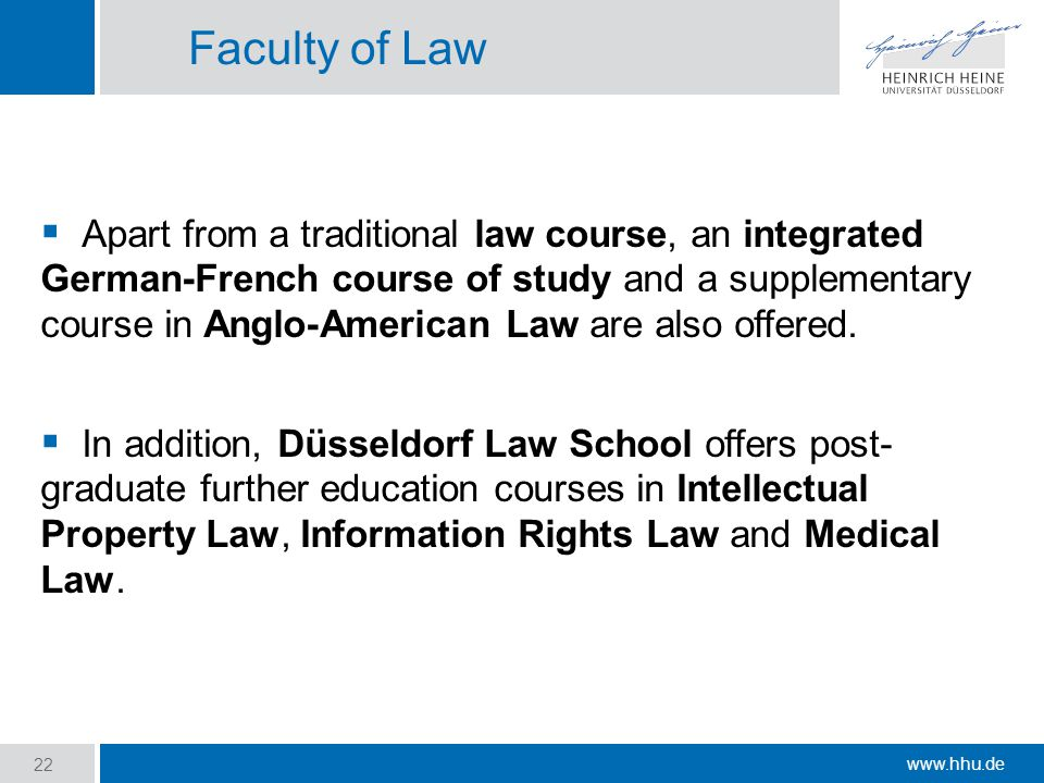 www.hhu.de Faculty of Law  Apart from a traditional law course, an integrated German-French course of study and a supplementary course in Anglo-American Law are also offered.