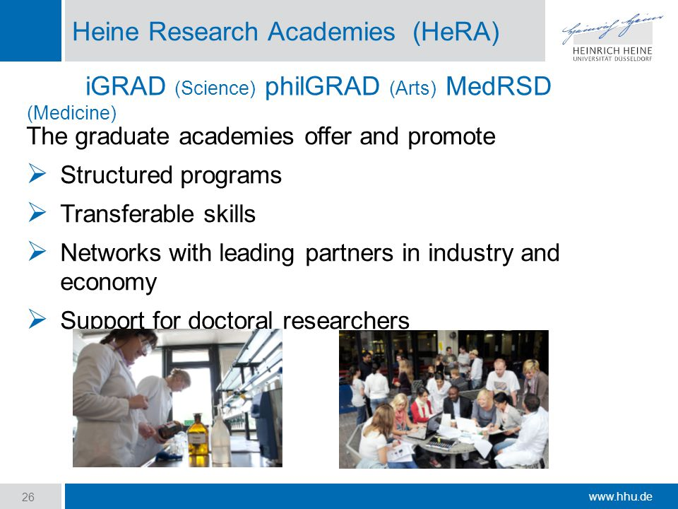 www.hhu.de Heine Research Academies (HeRA) The graduate academies offer and promote  Structured programs  Transferable skills  Networks with leading partners in industry and economy  Support for doctoral researchers 26 iGRAD (Science) philGRAD (Arts) MedRSD (Medicine)