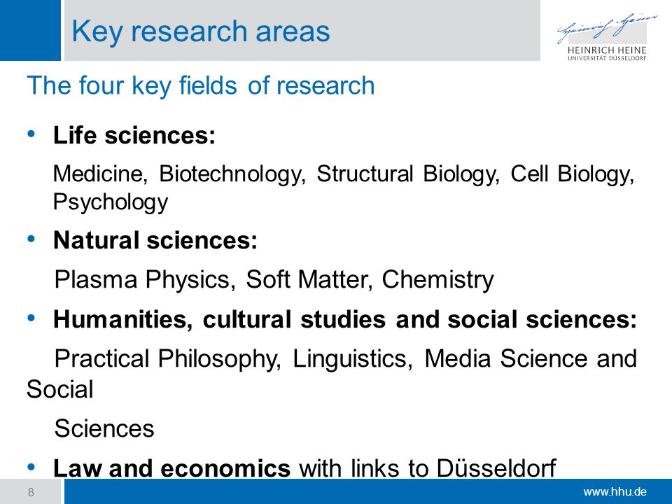 www.hhu.de Key research areas Life sciences: Medicine, Biotechnology, Structural Biology, Cell Biology, Psychology Natural sciences: Plasma Physics, Soft Matter, Chemistry Humanities, cultural studies and social sciences: Practical Philosophy, Linguistics, Media Science and Social Sciences Law and economics with links to Düsseldorf 8 The four key fields of research