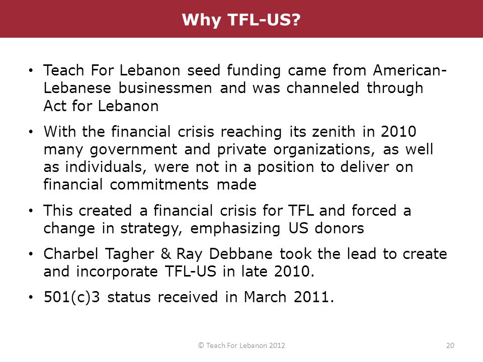 Teach For Lebanon seed funding came from American- Lebanese businessmen and was channeled through Act for Lebanon With the financial crisis reaching i