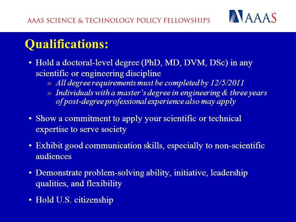 Qualifications: Hold a doctoral-level degree (PhD, MD, DVM, DSc) in any scientific or engineering discipline »All degree requirements must be completed by 12/5/2011 »Individuals with a master's degree in engineering & three years of post-degree professional experience also may apply Show a commitment to apply your scientific or technical expertise to serve society Exhibit good communication skills, especially to non-scientific audiences Demonstrate problem-solving ability, initiative, leadership qualities, and flexibility Hold U.S.