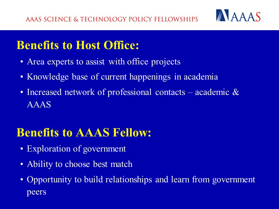 Benefits to Host Office: Area experts to assist with office projects Knowledge base of current happenings in academia Increased network of professional contacts – academic & AAAS Benefits to AAAS Fellow: Exploration of government Ability to choose best match Opportunity to build relationships and learn from government peers