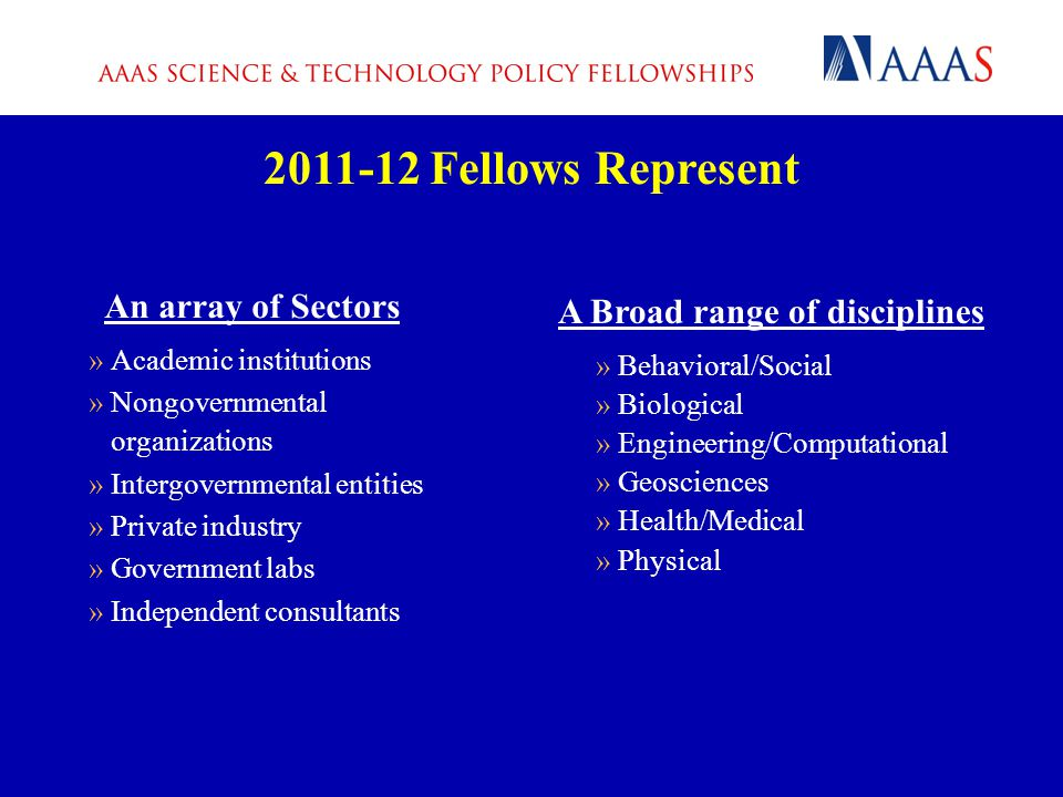 An array of Sectors »Academic institutions »Nongovernmental organizations »Intergovernmental entities »Private industry »Government labs »Independent consultants 2011-12 Fellows Represent A Broad range of disciplines »Behavioral/Social »Biological »Engineering/Computational »Geosciences »Health/Medical »Physical