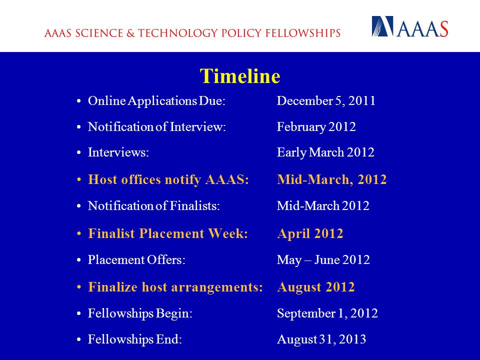 Online Applications Due:December 5, 2011 Notification of Interview:February 2012 Interviews:Early March 2012 Host offices notify AAAS:Mid-March, 2012 Notification of Finalists:Mid-March 2012 Finalist Placement Week:April 2012 Placement Offers:May – June 2012 Finalize host arrangements:August 2012 Fellowships Begin:September 1, 2012 Fellowships End:August 31, 2013 Timeline