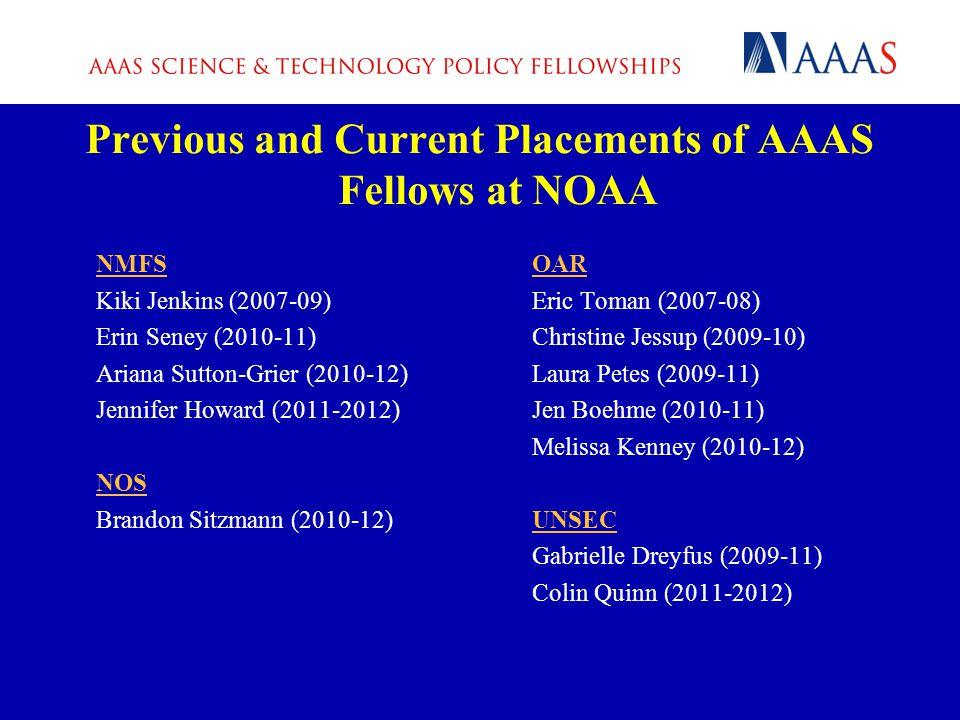 NMFS Kiki Jenkins (2007-09) Erin Seney (2010-11) Ariana Sutton-Grier (2010-12) Jennifer Howard (2011-2012) NOS Brandon Sitzmann (2010-12) OAR Eric Toman (2007-08) Christine Jessup (2009-10) Laura Petes (2009-11) Jen Boehme (2010-11) Melissa Kenney (2010-12) UNSEC Gabrielle Dreyfus (2009-11) Colin Quinn (2011-2012) Previous and Current Placements of AAAS Fellows at NOAA