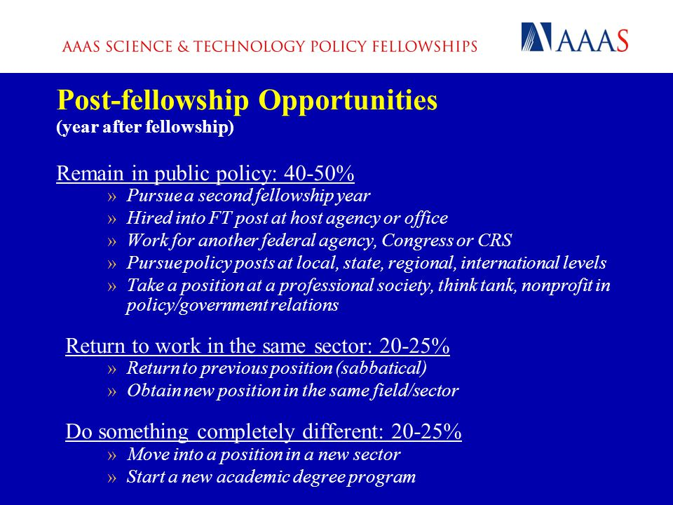 Post-fellowship Opportunities (year after fellowship) Remain in public policy: 40-50% »Pursue a second fellowship year »Hired into FT post at host agency or office »Work for another federal agency, Congress or CRS »Pursue policy posts at local, state, regional, international levels »Take a position at a professional society, think tank, nonprofit in policy/government relations Return to work in the same sector: 20-25% »Return to previous position (sabbatical) »Obtain new position in the same field/sector Do something completely different: 20-25% »Move into a position in a new sector »Start a new academic degree program