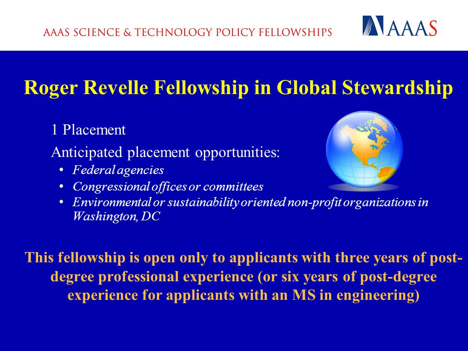 Roger Revelle Fellowship in Global Stewardship 1 Placement Anticipated placement opportunities: Federal agencies Congressional offices or committees Environmental or sustainability oriented non-profit organizations in Washington, DC This fellowship is open only to applicants with three years of post- degree professional experience (or six years of post-degree experience for applicants with an MS in engineering)