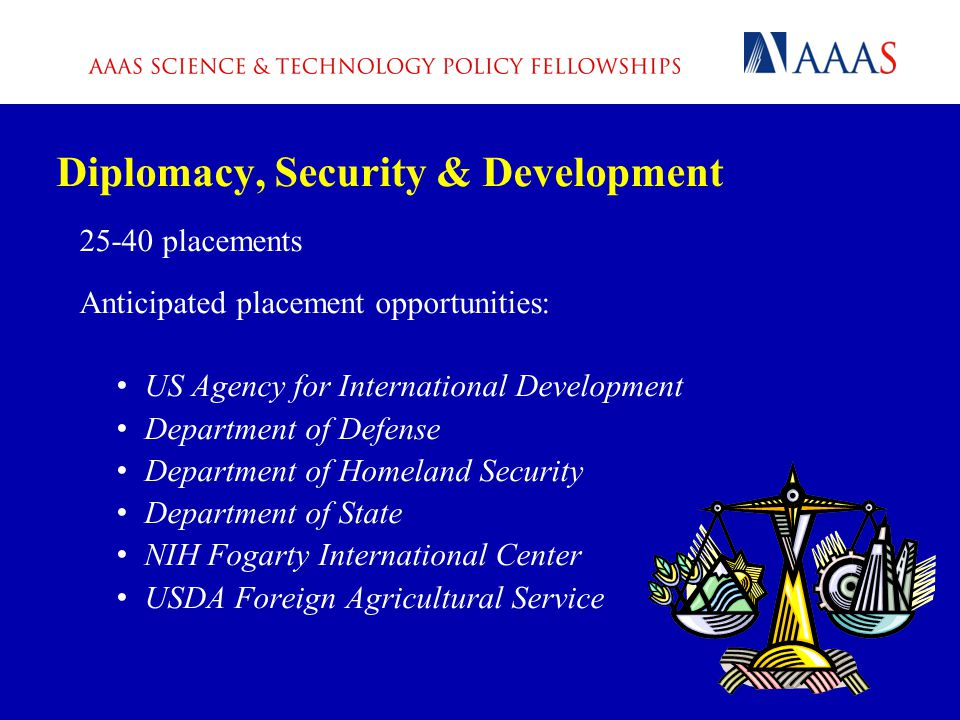 Diplomacy, Security & Development 25-40 placements Anticipated placement opportunities: US Agency for International Development Department of Defense Department of Homeland Security Department of State NIH Fogarty International Center USDA Foreign Agricultural Service