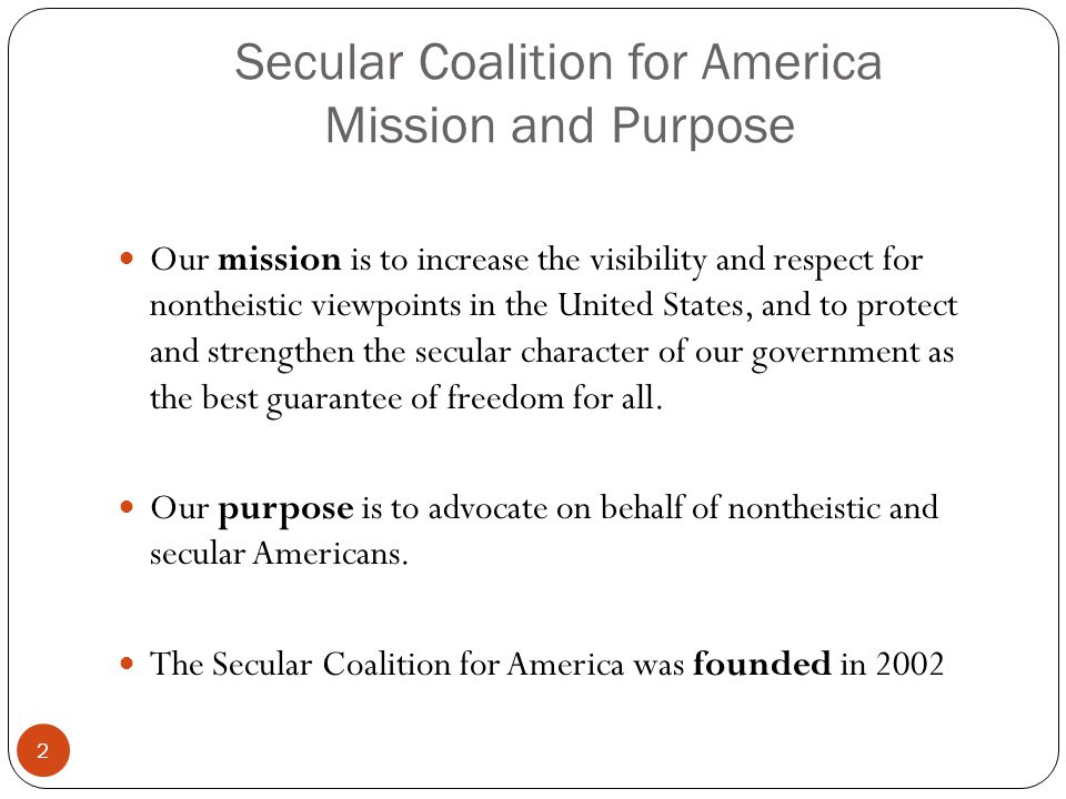 Secular Coalition for America Mission and Purpose 2 Our mission is to increase the visibility and respect for nontheistic viewpoints in the United Sta