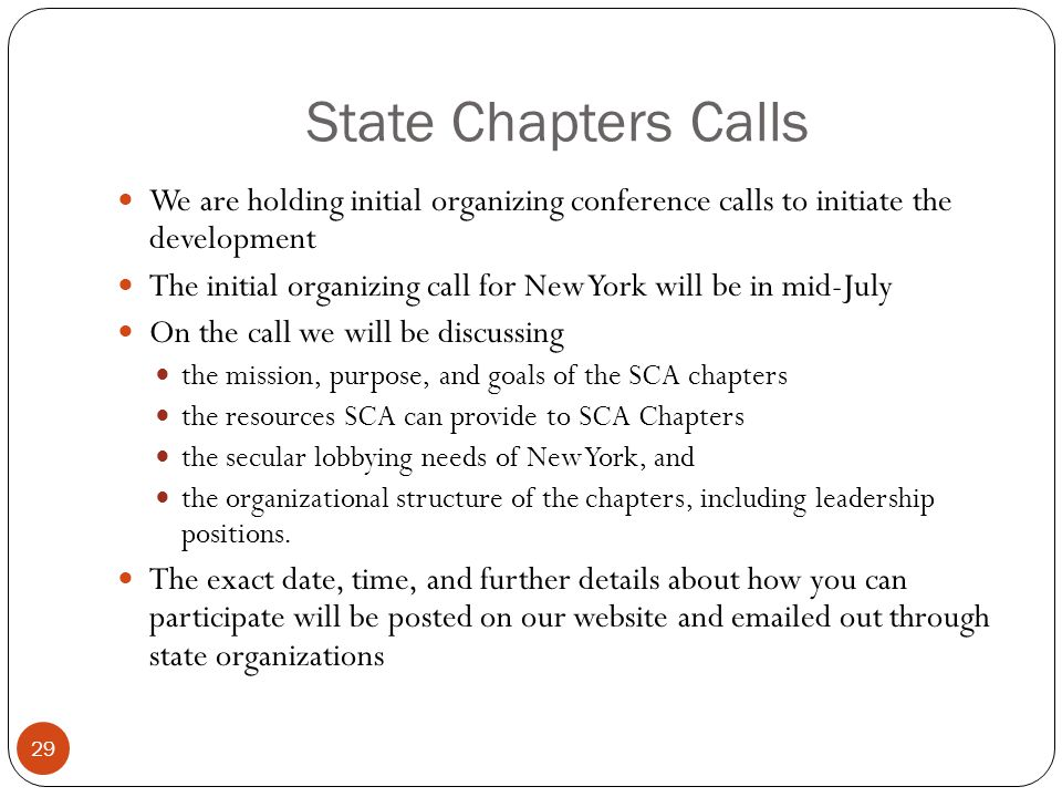 State Chapters Calls 29 We are holding initial organizing conference calls to initiate the development The initial organizing call for New York will be in mid-July On the call we will be discussing the mission, purpose, and goals of the SCA chapters the resources SCA can provide to SCA Chapters the secular lobbying needs of New York, and the organizational structure of the chapters, including leadership positions.