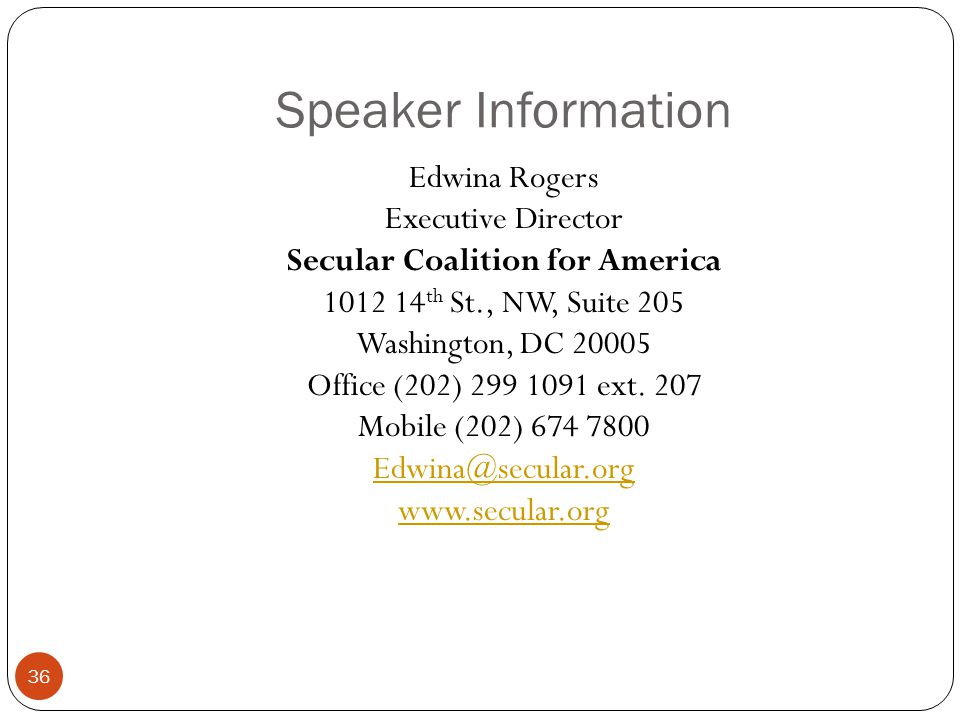 Speaker Information 36 Edwina Rogers Executive Director Secular Coalition for America 1012 14 th St., NW, Suite 205 Washington, DC 20005 Office (202)