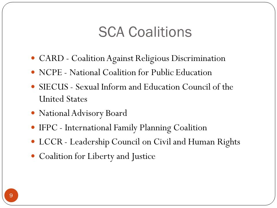 SCA Coalitions 9 CARD - Coalition Against Religious Discrimination NCPE - National Coalition for Public Education SIECUS - Sexual Inform and Education Council of the United States National Advisory Board IFPC - International Family Planning Coalition LCCR - Leadership Council on Civil and Human Rights Coalition for Liberty and Justice