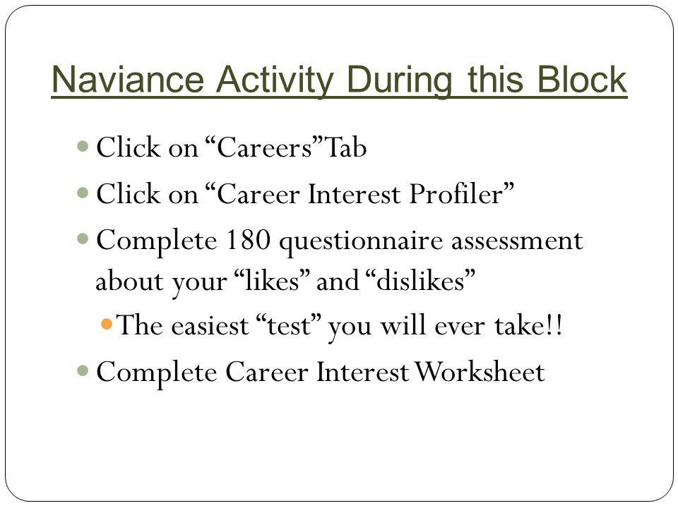 Naviance Activity During this Block Click on Careers Tab Click on Career Interest Profiler Complete 180 questionnaire assessment about your likes and dislikes The easiest test you will ever take!.