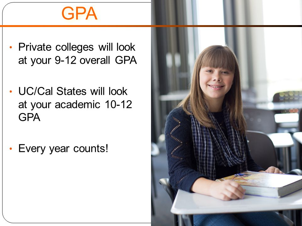 GPA Private colleges will look at your 9-12 overall GPA UC/Cal States will look at your academic 10-12 GPA Every year counts!