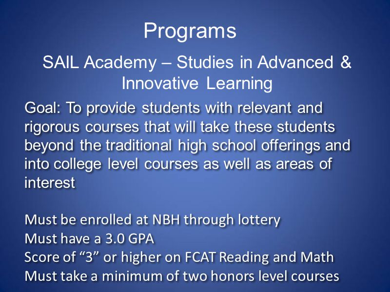 Programs SAIL Academy – Studies in Advanced & Innovative Learning Goal: To provide students with relevant and rigorous courses that will take these students beyond the traditional high school offerings and into college level courses as well as areas of interest Must be enrolled at NBH through lottery Must have a 3.0 GPA Score of 3 or higher on FCAT Reading and Math Must take a minimum of two honors level courses Goal: To provide students with relevant and rigorous courses that will take these students beyond the traditional high school offerings and into college level courses as well as areas of interest Must be enrolled at NBH through lottery Must have a 3.0 GPA Score of 3 or higher on FCAT Reading and Math Must take a minimum of two honors level courses