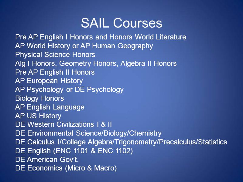 SAIL Courses Pre AP English I Honors and Honors World Literature AP World History or AP Human Geography Physical Science Honors Alg I Honors, Geometry Honors, Algebra II Honors Pre AP English II Honors AP European History AP Psychology or DE Psychology Biology Honors AP English Language AP US History DE Western Civilizations I & II DE Environmental Science/Biology/Chemistry DE Calculus I/College Algebra/Trigonometry/Precalculus/Statistics DE English (ENC 1101 & ENC 1102) DE American Gov't.